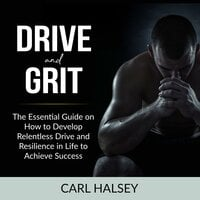 Drive and Grit: The Essential Guide on How to Develop Relentless Drive and Resilience in Life to Achieve Success