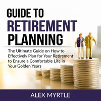Guide to Retirement Planning: The Ultimate Guide on How to Effectively Plan for Your Retirement to Ensure a Comfortable Life in Your Golden Years - Alex Myrtle