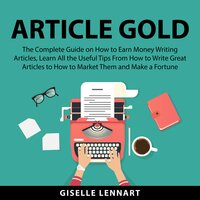 Article Gold: The Complete Guide on How to Earn Money Writing Articles, Learn All the Useful Tips From How to Write Great Articles to How to Market Them and Make a Fortune - Giselle Lennart