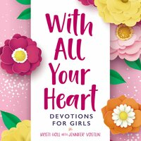 With All Your Heart: Devotions for Girls - Kristi Holl