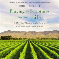 Praying the Scriptures for Your Life: 31 Days of Abiding in the Presence, Provision, and Power of God - Jodie Berndt