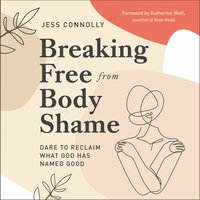 Breaking Free from Body Shame - Jess Connolly