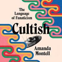 Cultish: The Language of Fanaticism - Amanda Montell