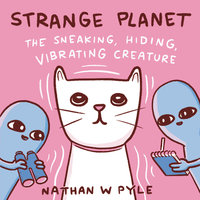 Strange Planet: The Sneaking, Hiding, Vibrating Creature - Nathan W. Pyle