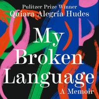 My Broken Language A Memoir - Quiara Alegría Hudes