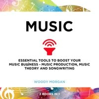 Music: Essential Tools to Boost your Music Buisness - Music Production, Music Theory and Songwriting - Woody Morgan