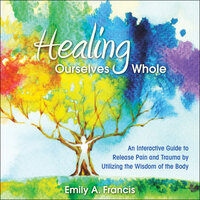 Healing Ourselves Whole: An Interactive Guide to Release Pain and Trauma by Utilizing the Wisdom of the Body - Emily A. Francis
