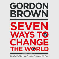 Seven Ways to Change the World: How To Fix The Most Pressing Problems We Face - Gordon Brown