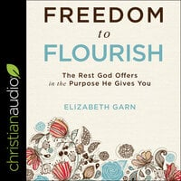 Freedom to Flourish The Rest God Offers in the Purpose He Gives You - Elizabeth Garn