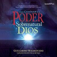 Cómo Caminar en el Poder Sobernatural de Dios (How to Walk in the Supernatural Power of God) - Guillermo Maldonado