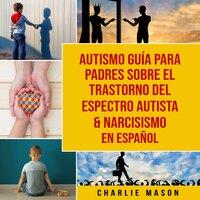 Autismo guía para padres sobre el trastorno del espectro autista & Narcisismo En Español - Charlie Mason