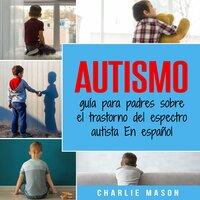 Autismo: guía para padres sobre el trastorno del espectro autista En español (Spanish Edition) - Charlie Mason