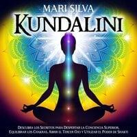 Kundalini: Descubra los secretos para despertar la conciencia superior, equilibrar los chakras, abrir el tercer ojo y utilizar el poder de Shakti - Mari Silva