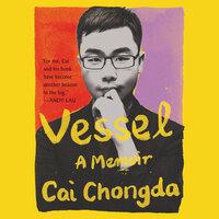 Vessel: A Memoir - Chongda Cai
