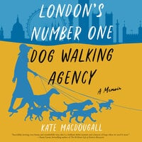 London's Number One Dog-Walking Agency: A Memoir - Kate MacDougall