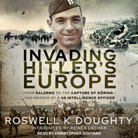Invading Hitler's Europe From Salerno to the Capture of Göring - the Memoir of a Us Intelligence Officer - Roswell K. Doughty