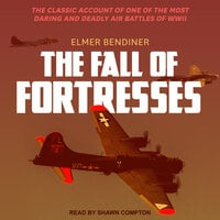 The Fall of Fortresses: The Classic Account of One of the Most Daring and Deadly Air Battles of WWII - Elmer Bendiner