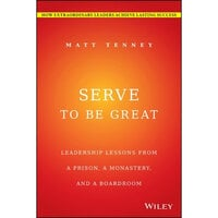 Serve to Be Great: Leadership Lessons from a Prison, a Monastery, and a Boardroom - Jon Gordon, Matt Tenney