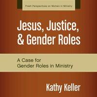 Jesus, Justice, and Gender Roles A Case for Gender Roles in Ministry - Kathy Keller
