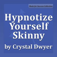 Hypnotize Yourself Skinny: Shift Your Mind to Stay Fit, Slim and Healthy - Crystal Dwyer