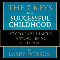 The 7 Keys to a Successful Childhood: How to Raise Healthy, Happy, Achieving Children - Larry Iverson