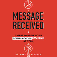Message Received:7 Steps to Break Down Communication Barriers at Work - Mary Donohue
