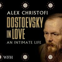 Dostoevsky in Love: An Intimate Life - Alex Christofi
