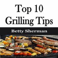 Top 10 Grilling Tips - Betty Sherman