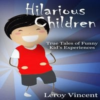 Hilarious Children: True Tales of Funny Kid's Experiences - Leroy Vincent