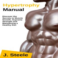 Hypertrophy Manual: Discover the Secrets to Muscle Growth, Supreme Strength and Maintaining a Healthy Diet - J. Steele