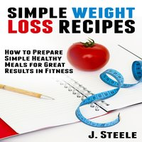 Simple Weight Loss Recipes: How to Prepare Simple Healthy Meals for Great Results in Fitness - J. Steele