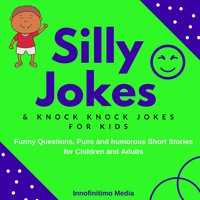 Silly Jokes and Knock Knock Jokes for Kids: Funny Questions, Puns and Humorous Short Stories for Children & Adults - Innofinitimo Media