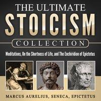 Meditations, On the Shortness of Life, The Enchiridion of Epictetus: The Ultimate Stoicism Collection - Marcus Aurelius, Epictetus, Seneca