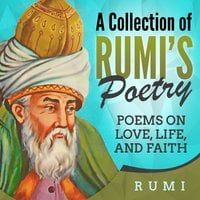 A Collection of Rumi's Poetry: Poems on Love, Life, and Faith - Rumi