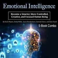 Emotional Intelligence: Become a Smarter, More Controlled, Creative, and Focused Human Being
