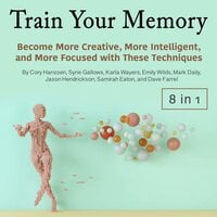 Train Your Memory: Become More Creative, More Intelligent, and More Focused with These Techniques - Syrie Gallows, Cory Hanssen, Dave Farrel, Samirah Eaton, Karla Wayers, Emily Wilds, Mark Daily, Jason Hendrickson