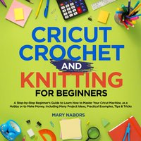 Cricut, Knitting and Crochet for Beginners: How to Start Cricut Maker: A Step-by-Step Guide with Illustrated Practical Examples, Original Project Ideas, Tips & Tricks. How to Make Money with Cricut Machine - Mary Nabors