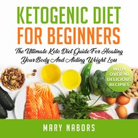 Ketogenic Diet for Beginners The Ultimate Keto Diet Guide For Healing Your Body And Aiding Weight Loss (With Over 40 Delicious Recipes) New Version - Mary Nabors