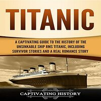 Titanic: A Captivating Guide to the History of the Unsinkable Ship RMS Titanic, Including Survivor Stories and a Real Romance Story - Captivating History