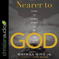 Nearer to God: Closing the Distance between You and Your Creator - Wayman Ming
