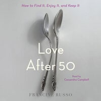 Love After 50: How to Find It, Enjoy It, and Keep It - Francine Russo