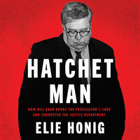 Hatchet Man: How Bill Barr Broke the Prosecutor's Code and Corrupted the Justice Department - Elie Honig