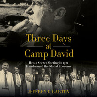 Three Days at Camp David: How a Secret Meeting in 1971 Transformed the Global Economy - Jeffrey E. Garten