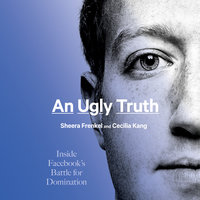 An Ugly Truth: Inside Facebook's Battle for Domination - Sheera Frenkel, Cecilia Kang