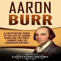 Aaron Burr: A Captivating Guide to the Life of Aaron Burr and the Most Famous Duel in American History - Captivating History