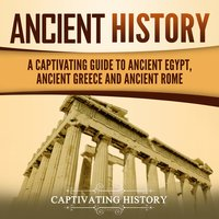 Ancient History: A Captivating Guide to Ancient Egypt, Ancient Greece and Ancient Rome - Captivating History