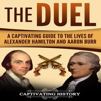 The Duel: A Captivating Guide to the Lives of Alexander Hamilton and Aaron Burr - Captivating History
