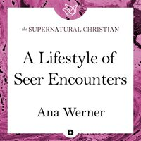 A Lifestyle of Seer Encounters: A Feature Teaching From Seeing Behind the Veil - Ana Werner