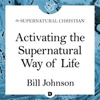 Activating the Supernatural Way of Life: A Feature Teaching With Bill Johnson - Bill Johnson