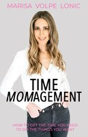 Time Momagement: How to Get the Time You Need to Do the Things You Want - Marisa Volpe Lonic
